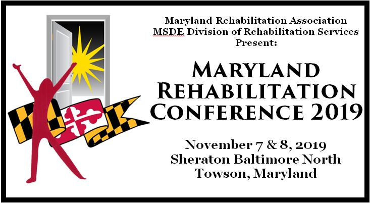 Maryland Rehabilitation Association & the Maryland Division of Rehabilitation Services Present: Maryland Rehabilitation Conference 2019. November 7 & 8, 2019. Sheraton Baltimore North, Towson, Maryland.
